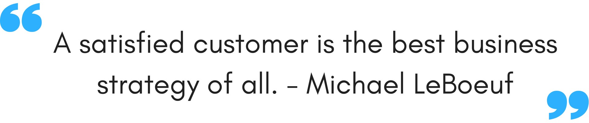 A-satisfied-customer-is-the-best-business-strategy-of-all.-Michael-LeBoeuf