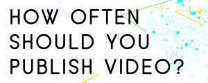 HOW-OFTEN-SHOULD-YOU-PUBLISH-VIDEO