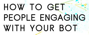HOW-TO-GET-PEOPLE-ENGAGING-WITH-YOUR-BOT
