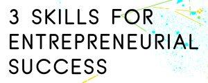 3-SKILLS-FOR-ENTREPRENEURIAL-SUCCESS