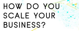HOW DO YOU SCALE YOUR BUSINESS