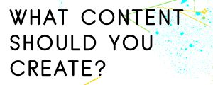 WHAT-TYPE-OF-CONTENT-SHOULD-YOU-CREATE