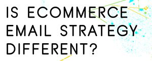 HOW-IS-E-COMMERCE-EMAIL-STRATEGY-DIFFERENT
