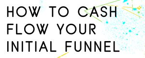 HOW TO CASH FLOW A SALES FUNNEL