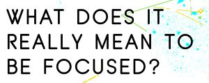 WHAT DOES IT REALLY MEAN TO BE FOCUSED